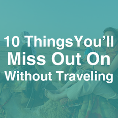 The 10 Things You'll Miss Out On Without Traveling
